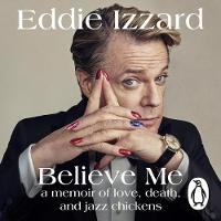 Izzard, Eddie - Believe Me: A Memoir of Love, Death and Jazz Chickens - 9781405932455 - V9781405932455
