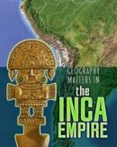 Waldron, Melanie - Geography Matters in the Inca Empire (Infosearch: Geography Matters in Ancient Civilizations) - 9781406291285 - V9781406291285