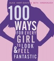 Hart-Davis, Alice - 100 Ways for Every Girl to Look and Feel Fantastic - 9781406337549 - V9781406337549