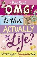Earl, Rae - OMG! is This Actually My Life? Hattie Moore's Unbelievable Year! - 9781406340013 - V9781406340013