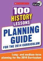 Milford, Alison - 100 History Lessons: Planning Guide (100 Lessons 2014 Curriculum) - 9781407128603 - V9781407128603