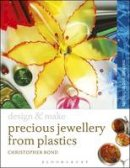Bond, Chris - Precious Jewellery from Plastics: Methods and Techniques (Design and Make) - 9781408134450 - V9781408134450