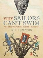 Compton, Nic - Why Sailors Can't Swim and Other Marvellous Maritime Curiosities - 9781408188057 - V9781408188057
