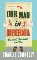 Connelly, Charlie - Our Man in Hibernia: Ireland, the Irish and Me - 9781408702086 - KRA0011359