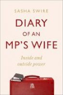 Swire, Sasha - Diary of an MP's Wife: Inside and Outside Power: 'riotously candid' Sunday Times - 9781408713402 - 9781408713402
