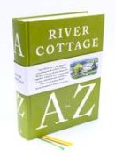 Fearnley-Whittingstall, Hugh, Corbin, Pam, Diacono, Mark, Duffy, Nikki, Fisher, Nick, Lamb, Steven, Maddams, Tim, Meller, Gill, Wright, John - The River Cottage A to Z: Our Favourite Ingredients, & How to Cook Them - 9781408828601 - V9781408828601