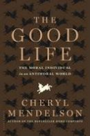 Mendelson, Cheryl - The Good Life: The Moral Individual in an Antimoral World - 9781408833674 - V9781408833674