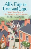 Hammond, Alan - All's Fair in Love and Law: Small Town Tales of Life, Laughter and Litigation - 9781409152507 - V9781409152507