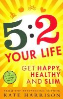 Harrison, Kate - 5:2 Your Life: Get Happy, Healthy and Slim - 9781409154969 - V9781409154969