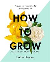 Newton, Hollie - How to Grow: A guide for gardeners who can't garden yet - 9781409169321 - V9781409169321