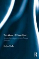 Saffle, Michael - The Music of Franz Liszt: Stylistic Development and Cultural Synthesis - 9781409411734 - V9781409411734
