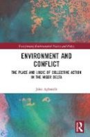 Agbonifo, John - Environment and Conflict: The Place and Logic of Collective Action in the Niger Delta (Transforming Environmental Politics and Policy) - 9781409437338 - V9781409437338