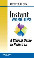 O'Connell MD, Theodore X., Wong, Jonathan M., Haggerty MD, Kevin M., Horita MD, Timothy J. - Instant Work-ups: A Clinical Guide to Pediatrics, 1e - 9781416054627 - V9781416054627