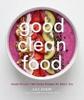 Kunin, Lily - Good Clean Food: Super Simple Plant-Based Recipes for Every Day - 9781419723902 - V9781419723902