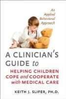 Slifer, Keith J. - Clinician's Guide to Helping Children Cope and Cooperate with Medical Care - 9781421411125 - V9781421411125