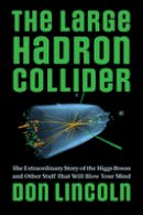 Lincoln, Don - The Large Hadron Collider: The Extraordinary Story of the Higgs Boson and Other Stuff That Will Blow Your Mind - 9781421413518 - V9781421413518