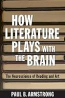 Armstrong, Paul B. - How Literature Plays with the Brain: The Neuroscience of Reading and Art - 9781421415765 - V9781421415765