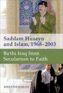 Baram, Amatzia - Saddam Husayn and Islam, 1968-2003: Ba`thi Iraq from Secularism to Faith - 9781421415826 - V9781421415826