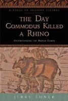 Toner, Jerry - The Day Commodus Killed a Rhino: Understanding the Roman Games (Witness to Ancient History) - 9781421415864 - V9781421415864