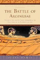 Hamel, Debra - The Battle of Arginusae: Victory at Sea and Its Tragic Aftermath in the Final Years of the Peloponnesian War (Witness to Ancient History) - 9781421416816 - V9781421416816
