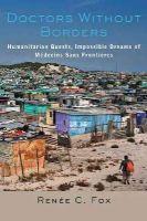 Fox, Renée C. - Doctors Without Borders: Humanitarian Quests, Impossible Dreams of Médecins Sans Frontières - 9781421416922 - V9781421416922