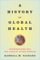Packard, Randall M. - A History of Global Health: Interventions into the Lives of Other Peoples - 9781421420332 - V9781421420332