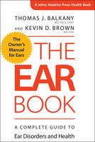 Balkany, Thomas J., Brown, Kevin D. - The Ear Book: A Complete Guide to Ear Disorders and Health (A Johns Hopkins Press Health Book) - 9781421422855 - V9781421422855
