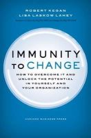 Robert Kegan, Lisa Laskow Lahey - Immunity to Change: How to Overcome It and Unlock the Potential in Yourself and Your Organization (Leadership for the Common Good) - 9781422117361 - V9781422117361