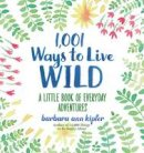 Kipfer, Barbara Ann - 1,001 Ways to Live Wild: A Little Book of Everyday Adventures - 9781426216664 - V9781426216664