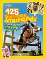 National Geographic Kids - National Geographic Kids 125 True Stories of Amazing Pets: Inspiring Tales of Animal Friendship and Four-legged Heroes, Plus Crazy Animal Antics - 9781426314599 - V9781426314599