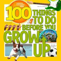 Gerry, Lisa - 100 Things to Do Before You Grow Up (National Geographic Kids) - 9781426315589 - V9781426315589