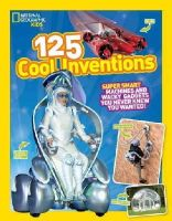 National Geographic Kids - 125 Cool Inventions: Supersmart Machines and Wacky Gadgets You Never Knew You Wanted! (National Geographic Kids) - 9781426318856 - V9781426318856