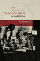Conway, Mike - The Origins of Television News in America: The Visualizers of CBS in the 1940s (Mediating American History) - 9781433106026 - V9781433106026