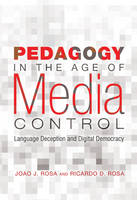 Rosa, Joao J., Rosa, Ricardo D. - Pedagogy in the Age of Media Control: Language Deception and Digital Democracy (Minding the Media) - 9781433109263 - V9781433109263