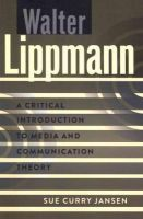Sue Curry Jansen - Walter Lippmann: A Critical Introduction to Media and Communication Theory - 9781433111365 - V9781433111365