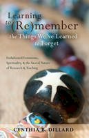 Dillard, Cynthia B. - Learning to (Re)member the Things We've Learned to Forget: Endarkened Feminisms, Spirituality, and the Sacred Nature of Research and Teaching (Black Studies and Critical Thinking) - 9781433112812 - V9781433112812