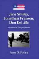 Polley, Jason S. - Jane Smiley, Jonathan Franzen, Don DeLillo: Narratives of Everyday Justice (Modern American Literature) - 9781433112942 - V9781433112942