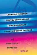 Li, Qing - Learning through Digital Game Design and Building in a Participatory Culture: An Enactivist Approach (New Literacies and Digital Epistemologies) - 9781433116780 - V9781433116780