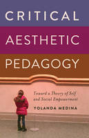 Medina, Yolanda - Critical Aesthetic Pedagogy: Toward a Theory of Self and Social Empowerment (New Literacies and Digital Epistemologies) - 9781433117350 - V9781433117350