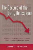 Herndon, Keith L. - The Decline of the Daily Newspaper: How an American Institution Lost the Online Revolution (Digital Formations) - 9781433119743 - V9781433119743