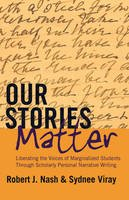 Robert J. Nash, Sydnee Viray - Our Stories Matter: Liberating the Voices of Marginalized Students Through Scholarly Personal Narrative Writing (Counterpoints) - 9781433121135 - V9781433121135