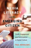 Mihailidis, Paul - Media Literacy and the Emerging Citizen: Youth, Engagement and Participation in Digital Culture - 9781433121791 - V9781433121791