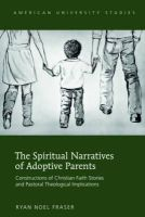 Fraser, Ryan Noel - The Spiritual Narratives of Adoptive Parents: Constructions of Christian Faith Stories and Pastoral Theological Implications (American University Studies. Series VII. Theology and  - 9781433122736 - V9781433122736