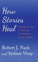 Nash, Robert J., Viray, Sydnee - How Stories Heal: Writing our Way to Meaning and Wholeness in the Academy (Critical Qualitative Research) - 9781433124822 - V9781433124822