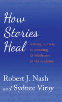 Nash, Robert J., Viray, Sydnee - How Stories Heal: Writing our Way to Meaning and Wholeness in the Academy (Critical Qualitative Research) - 9781433124839 - V9781433124839