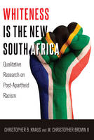 Knaus, Christopher B., Brown II, M. Christopher - Whiteness Is the New South Africa: Qualitative Research on Post-Apartheid Racism (Critical Qualitative Research) - 9781433127243 - V9781433127243
