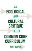 Bowers, Chet - An Ecological and Cultural Critique of the Common Core Curriculum (Counterpoints) - 9781433127991 - V9781433127991