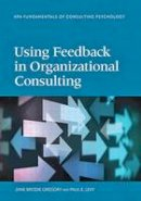 Jane Brodie Gregory and Paul E. Levy - Using Feedback in Organizational Consulting (Fundamentals of Consulting Psychology) (Division 13: Fundamentals of Consulting Psychology) - 9781433819513 - V9781433819513