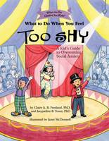 Claire A. B. Freeland PhD, Jacqueline B. Toner PhD - What to Do When You Feel Too Shy: A Kid's Guide to Overcoming Social Anxiety (What-to-Do Guides for Kids) - 9781433822766 - V9781433822766