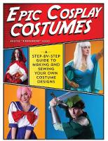Good, Kristie - Epic Cosplay Costumes: A Step-by-Step Guide to Making and Sewing Your Own Costume Designs - 9781440245770 - V9781440245770